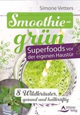 Smoothiegrün - Superfoods vor der eigenen Haustür: 8 Wildkräuter, gesund und heilkräftig -